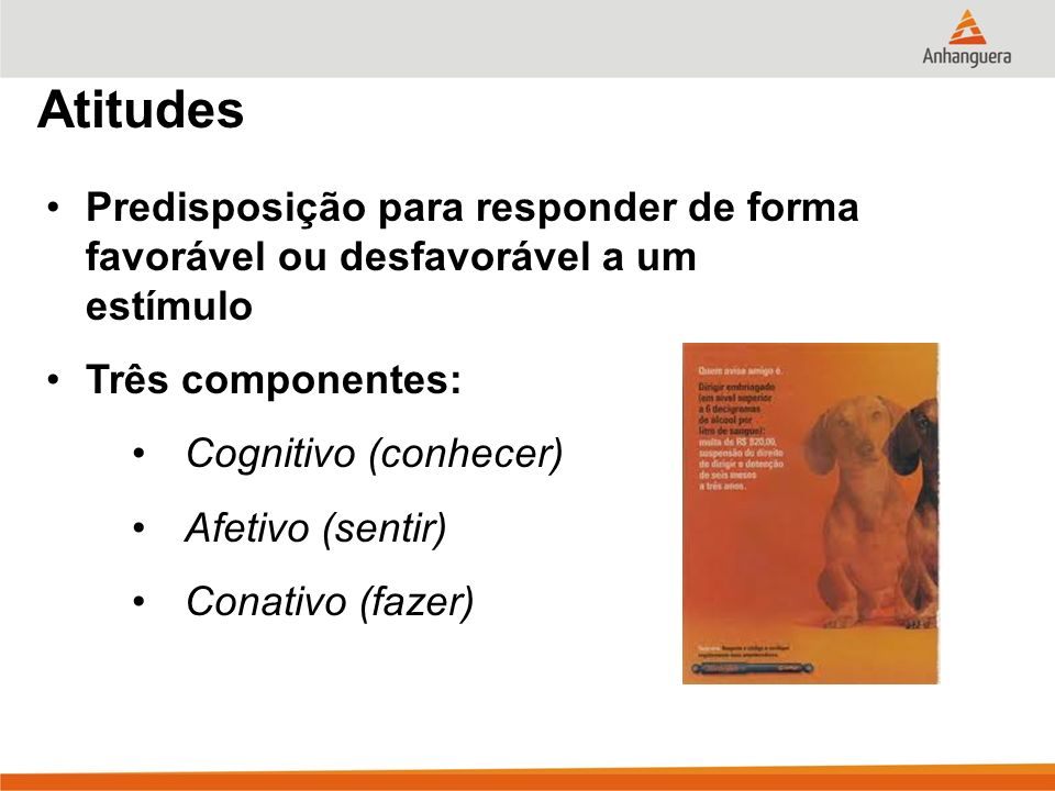 Atitudes Predisposição para responder de forma favorável ou desfavorável a um estímulo. Três componentes:
