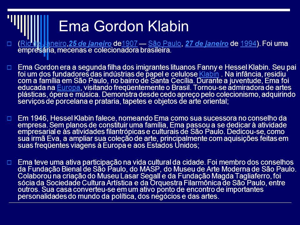 Ema Gordon Klabin (Rio de Janeiro,25 de janeiro de1907 — São Paulo, 27 de janeiro de 1994). Foi uma empresária, mecenas e colecionadora brasileira.