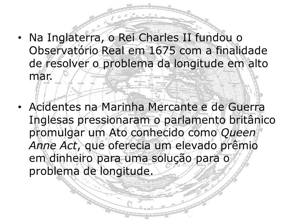 Na Inglaterra, o Rei Charles II fundou o Observatório Real em 1675 com a finalidade de resolver o problema da longitude em alto mar.
