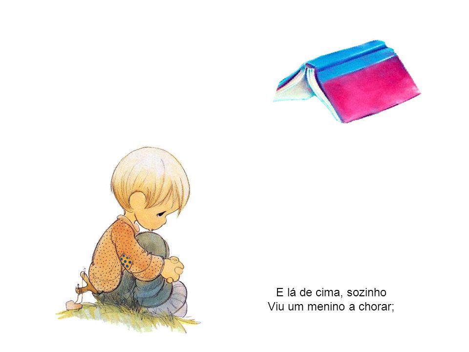 E lá de cima, sozinho Viu um menino a chorar;