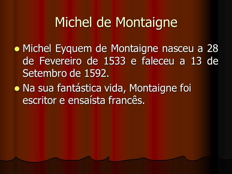 Michel de Montaigne Michel Eyquem de Montaigne nasceu a 28 de Fevereiro de 1533 e faleceu a 13 de Setembro de 1592.