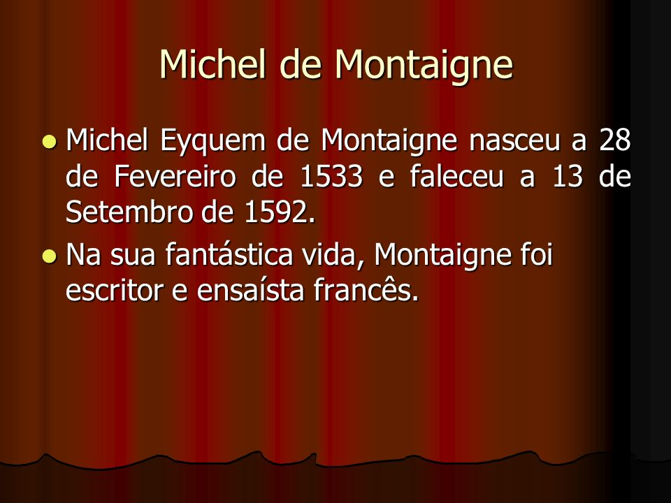 Michel de MontaigneMichel Eyquem de Montaigne nasceu a 28 de Fevereiro de 1533 e faleceu a 13 de Setembro de 1592.
