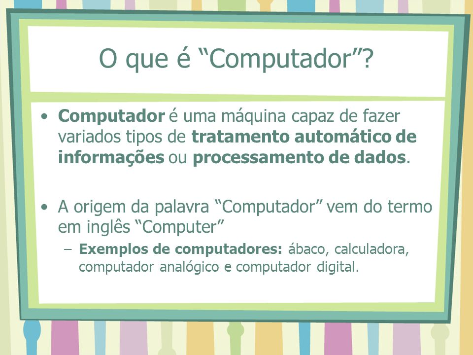 O que é Computador Computador é uma máquina capaz de fazer variados tipos de tratamento automático de informações ou processamento de dados.