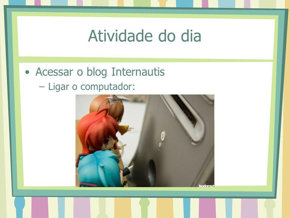 Atividade do dia Acessar o blog Internautis Ligar o computador: