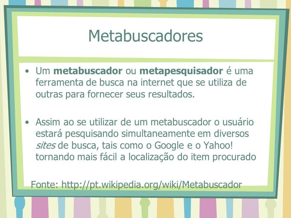 Metabuscadores Um metabuscador ou metapesquisador é uma ferramenta de busca na internet que se utiliza de outras para fornecer seus resultados.