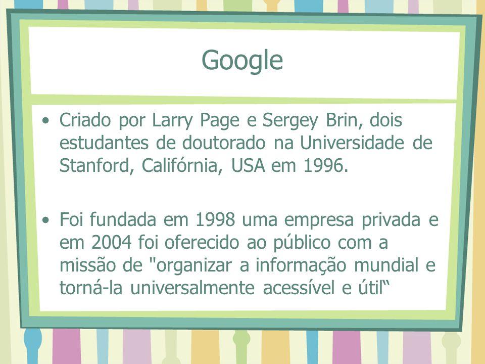 Google Criado por Larry Page e Sergey Brin, dois estudantes de doutorado na Universidade de Stanford, Califórnia, USA em 1996.