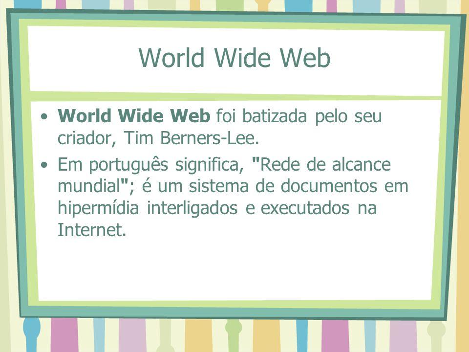 World Wide Web World Wide Web foi batizada pelo seu criador, Tim Berners-Lee.