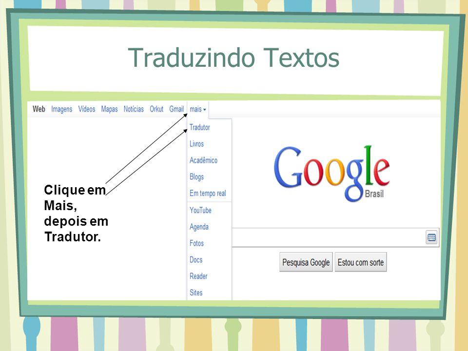 Traduzindo Textos Clique em Mais, depois em Tradutor.