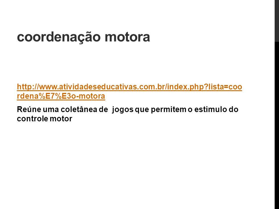 coordenação motora http://www.atividadeseducativas.com.br/index.php lista=coo rdena%E7%E3o-motora.