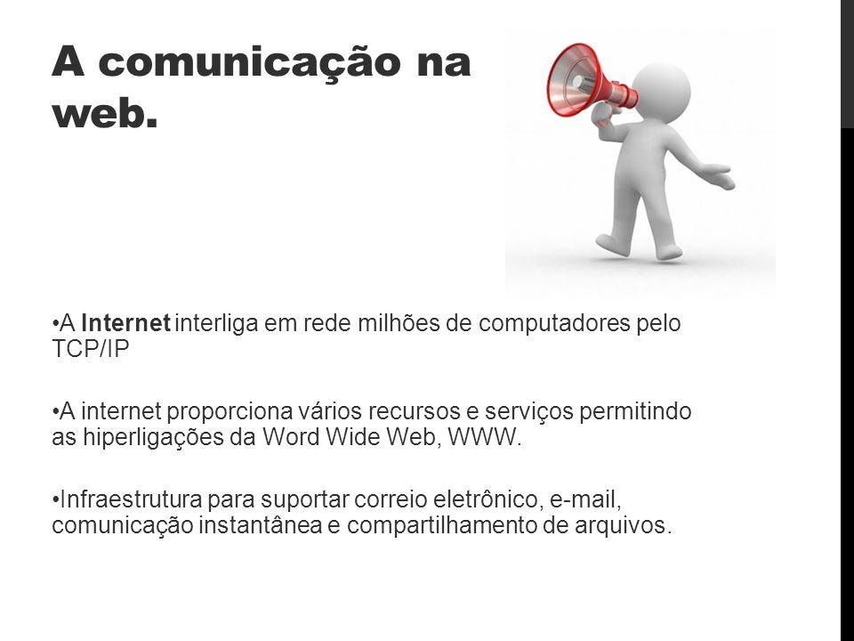 A comunicação na web. A Internet interliga em rede milhões de computadores pelo TCP/IP.