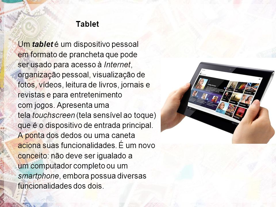 Tablet Um tablet é um dispositivo pessoal. em formato de prancheta que pode. ser usado para acesso à Internet,