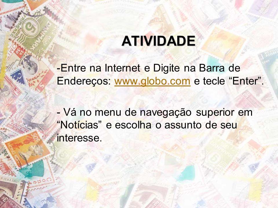 ATIVIDADE Entre na Internet e Digite na Barra de Endereços: www.globo.com e tecle Enter .
