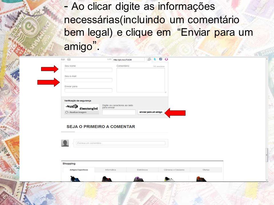 - Ao clicar digite as informações necessárias(incluindo um comentário bem legal) e clique em Enviar para um amigo .
