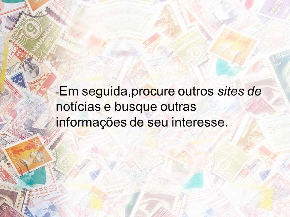 -Em seguida,procure outros sites de notícias e busque outras informações de seu interesse.