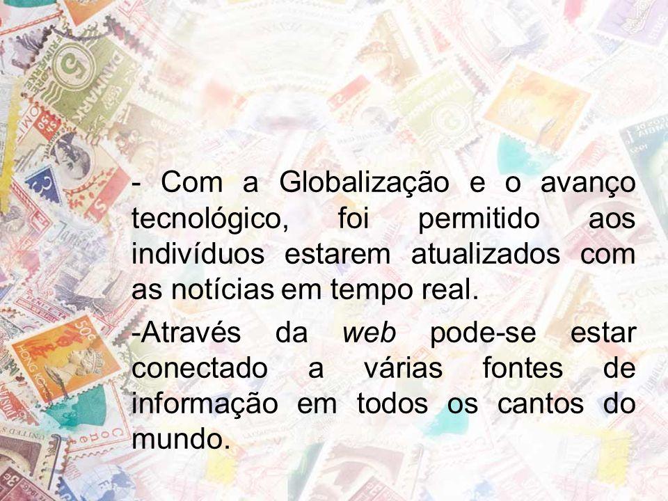 - Com a Globalização e o avanço tecnológico, foi permitido aos indivíduos estarem atualizados com as notícias em tempo real.