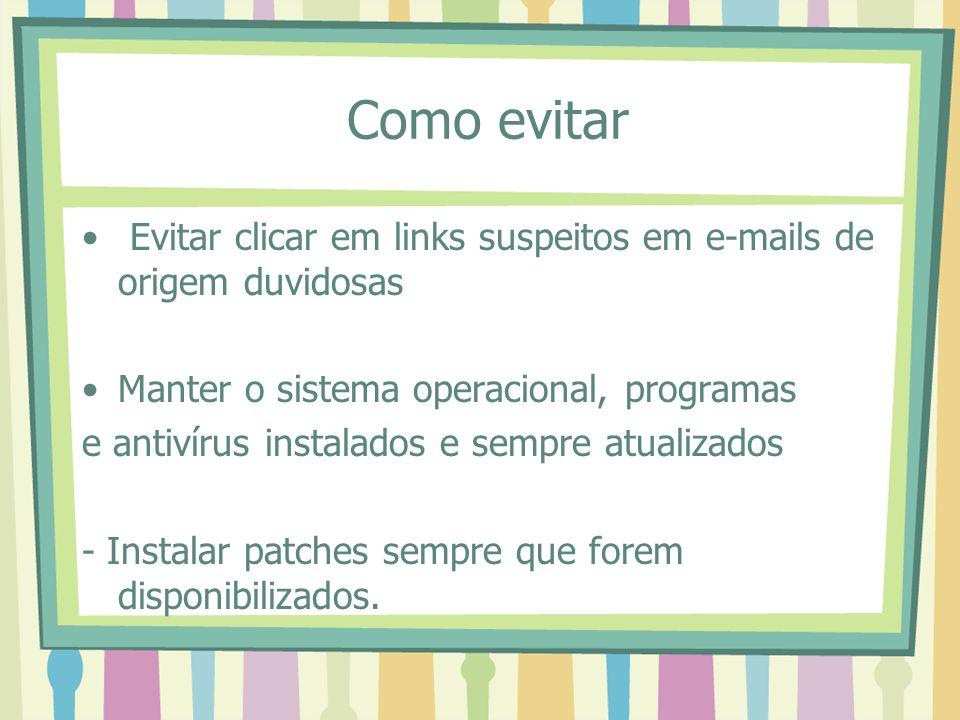 Como evitar Evitar clicar em links suspeitos em e-mails de origem duvidosas. Manter o sistema operacional, programas.