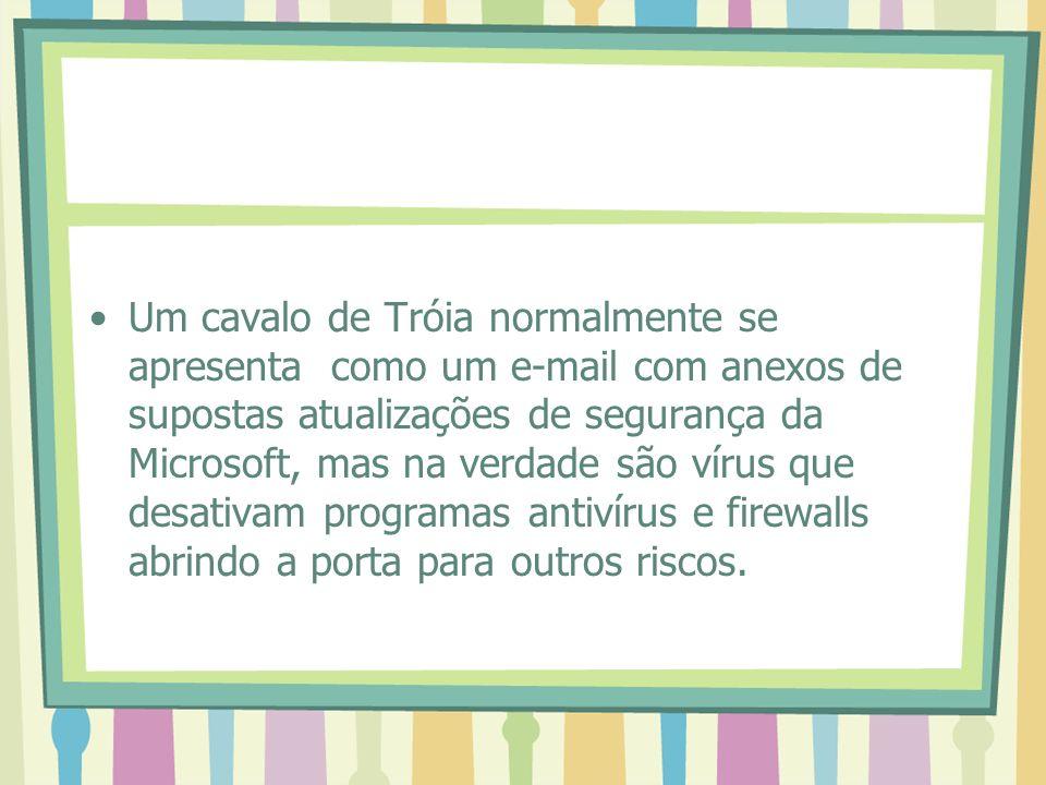 Um cavalo de Tróia normalmente se apresenta como um e-mail com anexos de supostas atualizações de segurança da Microsoft, mas na verdade são vírus que desativam programas antivírus e firewalls abrindo a porta para outros riscos.
