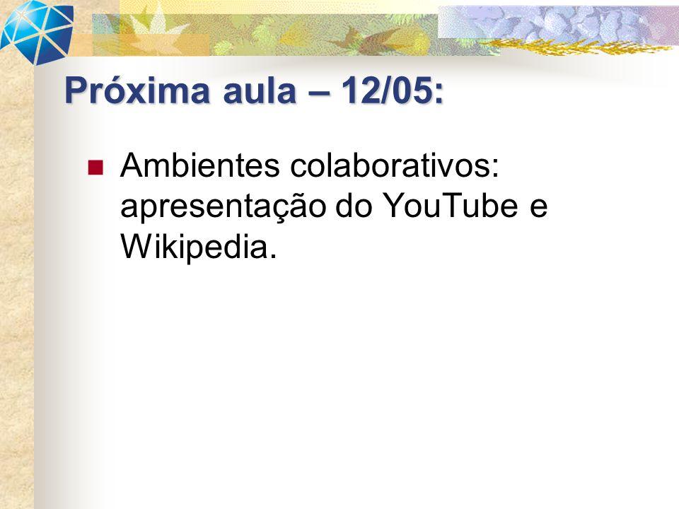 Próxima aula – 12/05: Ambientes colaborativos: apresentação do YouTube e Wikipedia.
