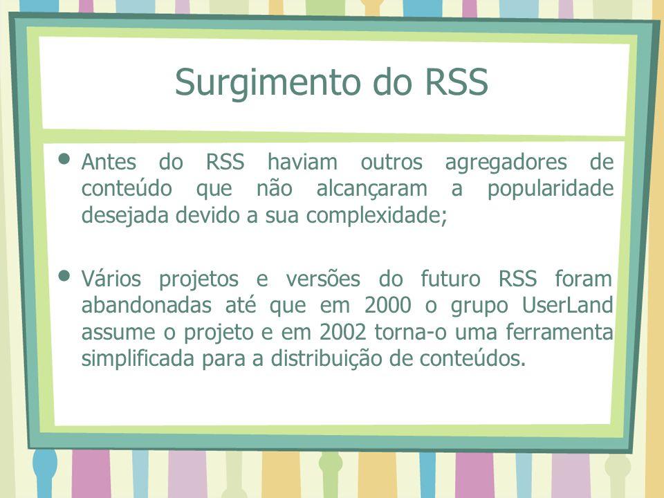 Surgimento do RSS Antes do RSS haviam outros agregadores de conteúdo que não alcançaram a popularidade desejada devido a sua complexidade;
