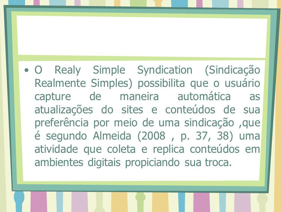 O Realy Simple Syndication (Sindicação Realmente Simples) possibilita que o usuário capture de maneira automática as atualizações do sites e conteúdos de sua preferência por meio de uma sindicação ,que é segundo Almeida (2008 , p.