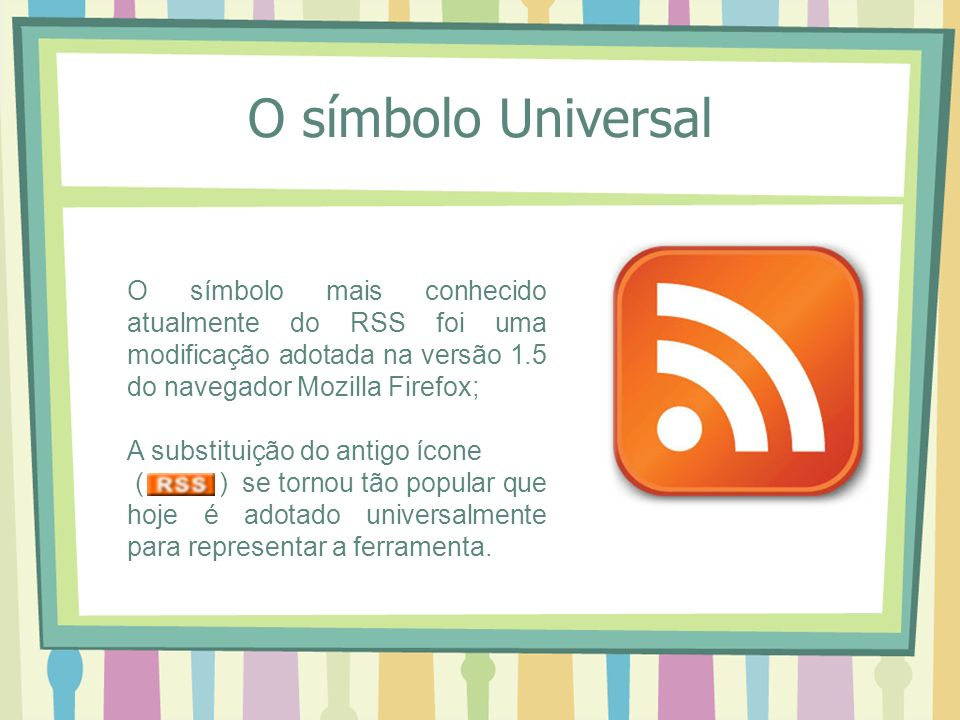 O símbolo Universal O símbolo mais conhecido atualmente do RSS foi uma modificação adotada na versão 1.5 do navegador Mozilla Firefox;