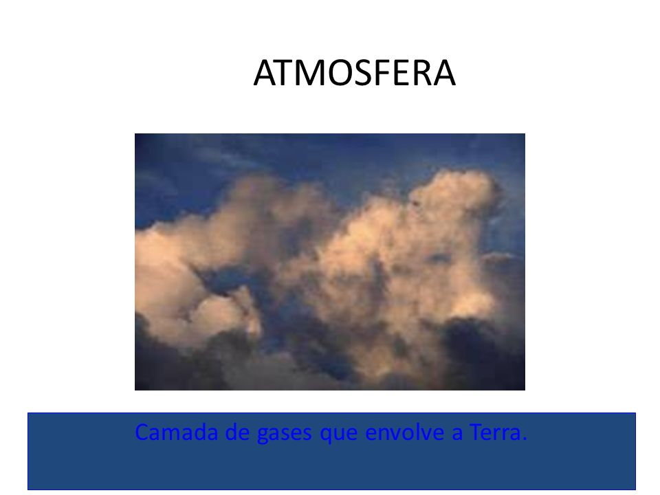 Camada de gases que envolve a Terra.