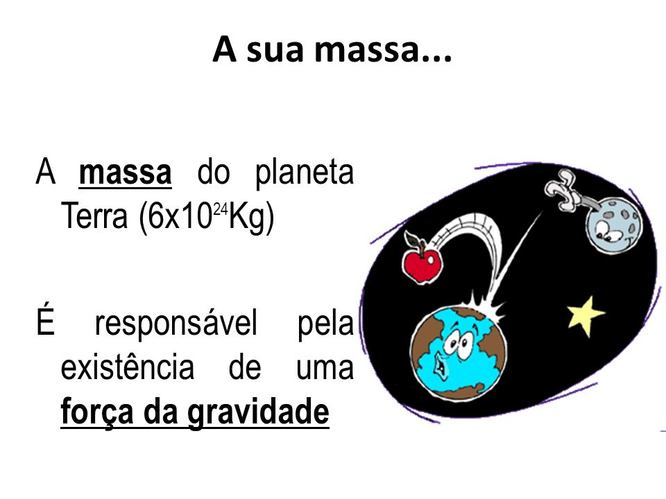 A sua massa... A massa do planeta Terra (6x1024Kg)