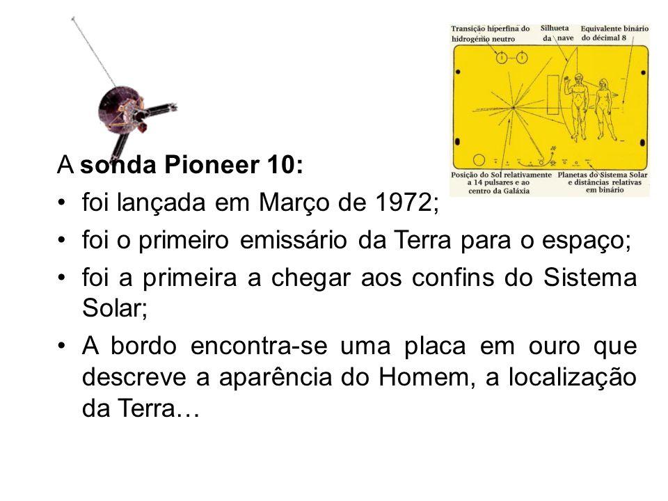 A sonda Pioneer 10: foi lançada em Março de 1972; foi o primeiro emissário da Terra para o espaço;