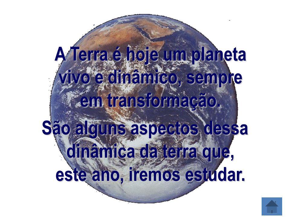 A Terra é hoje um planeta vivo e dinâmico, sempre em transformação.