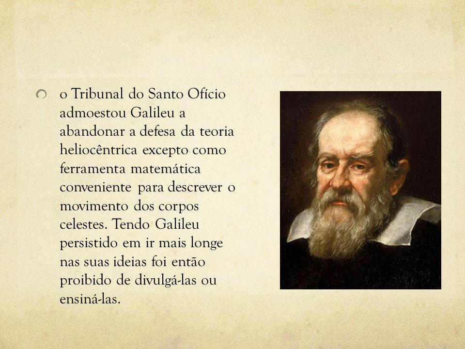 o Tribunal do Santo Ofício admoestou Galileu a abandonar a defesa da teoria heliocêntrica excepto como ferramenta matemática conveniente para descrever o movimento dos corpos celestes.