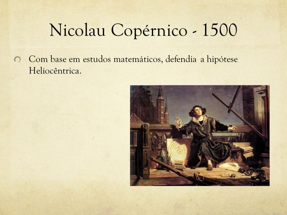 Nicolau Copérnico - 1500 Com base em estudos matemáticos, defendia a hipótese Heliocêntrica.
