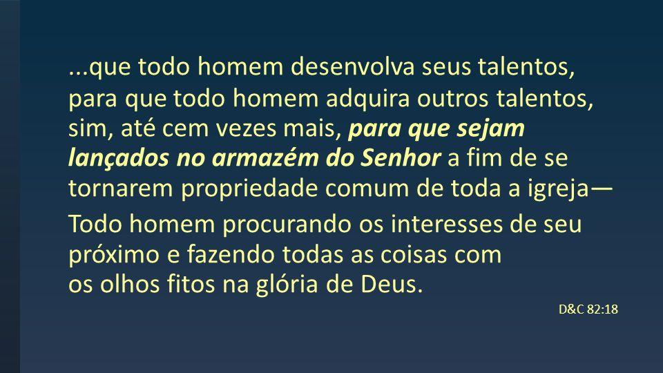 ...que todo homem desenvolva seus talentos, para que todo homem adquira outros talentos, sim, até cem vezes mais, para que sejam lançados no armazém do Senhor a fim de se tornarem propriedade comum de toda a igreja—