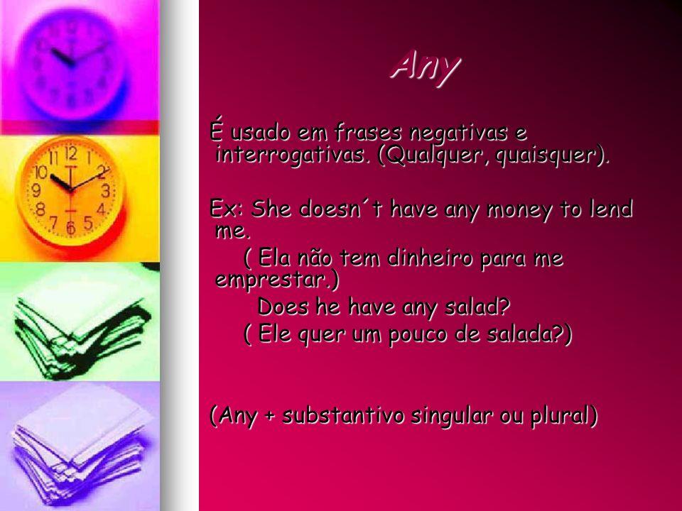 Any É usado em frases negativas e interrogativas. (Qualquer, quaisquer). Ex: She doesn´t have any money to lend me.