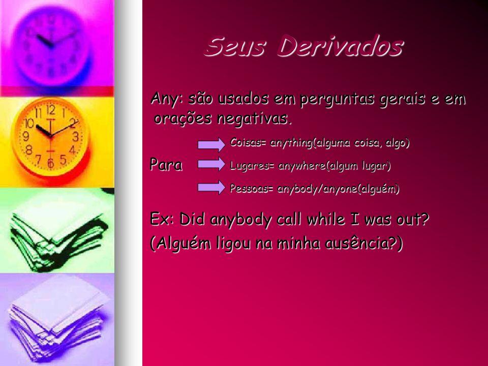 Seus Derivados Any: são usados em perguntas gerais e em orações negativas. Para. Ex: Did anybody call while I was out