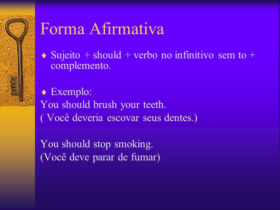 Forma Afirmativa Sujeito + should + verbo no infinitivo sem to + complemento. Exemplo: You should brush your teeth.