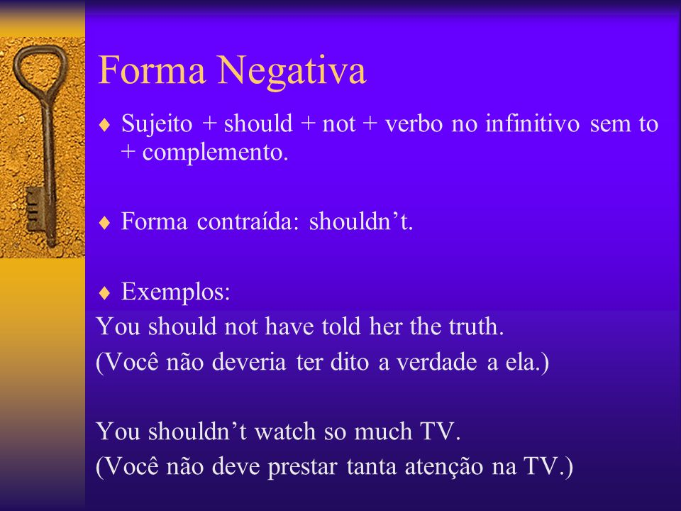 Forma Negativa Sujeito + should + not + verbo no infinitivo sem to + complemento. Forma contraída: shouldn't.