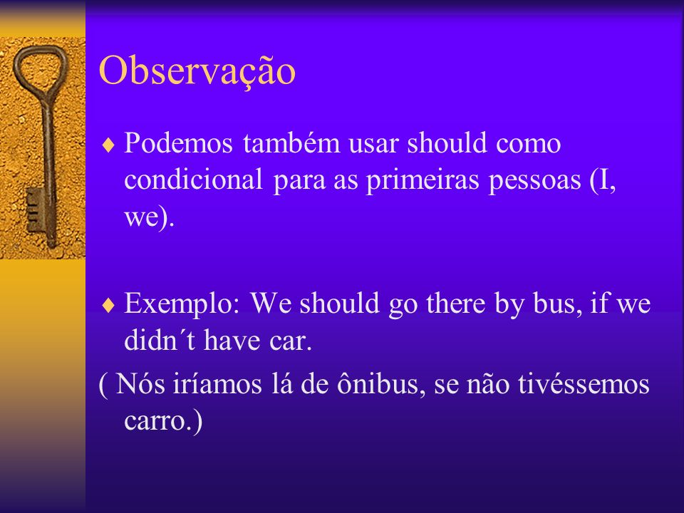 Observação Podemos também usar should como condicional para as primeiras pessoas (I, we). Exemplo: We should go there by bus, if we didn´t have car.
