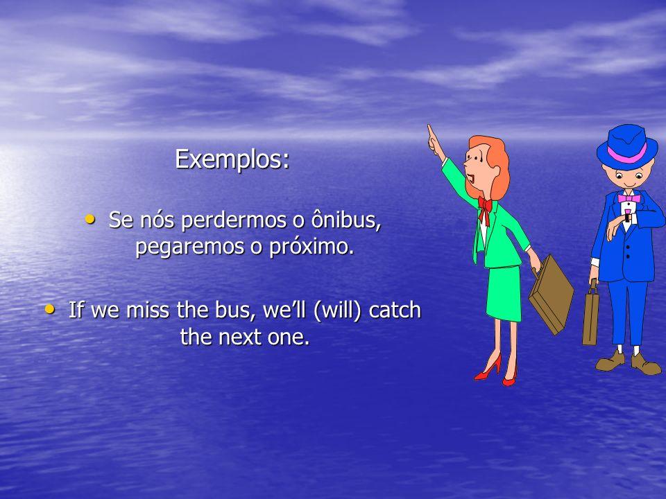 Exemplos: Se nós perdermos o ônibus, pegaremos o próximo.