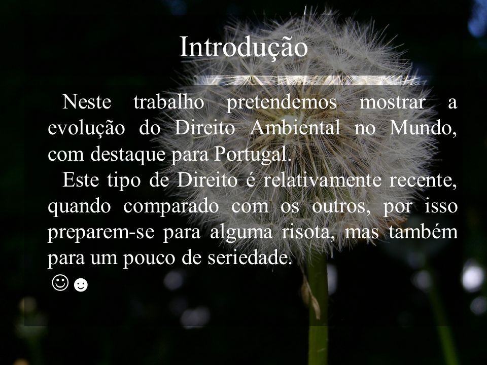 Introdução Neste trabalho pretendemos mostrar a evolução do Direito Ambiental no Mundo, com destaque para Portugal.