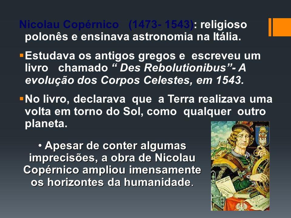Nicolau Copérnico (1473- 1543): religioso polonês e ensinava astronomia na Itália.
