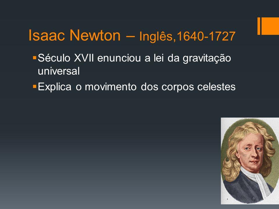Isaac Newton – Inglês,1640-1727 Século XVII enunciou a lei da gravitação universal.