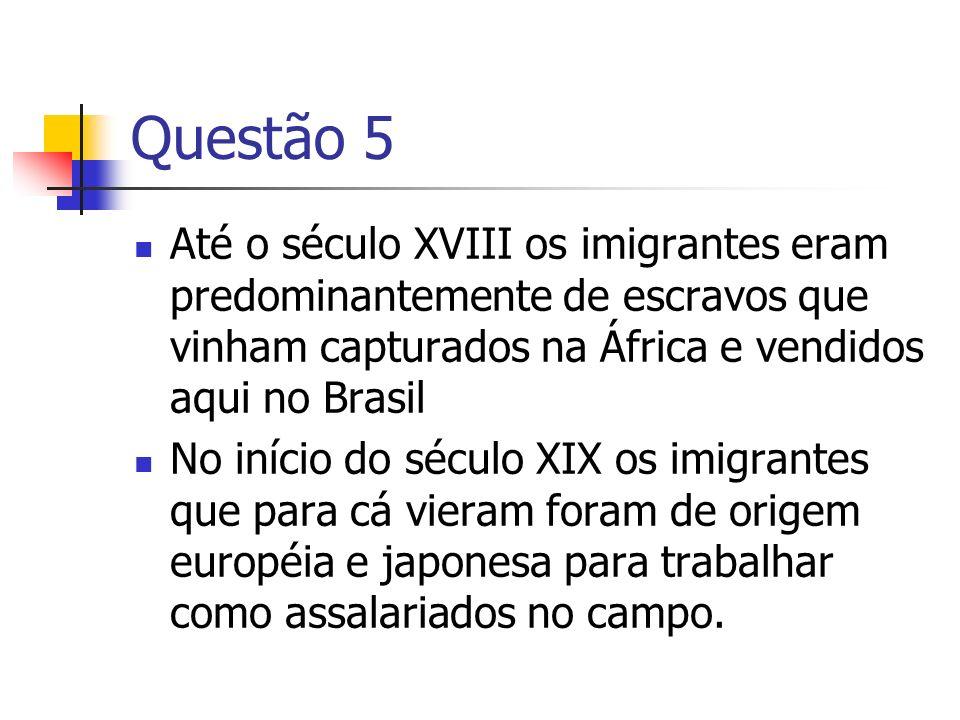 Questão 5Até o século XVIII os imigrantes eram predominantemente de escravos que vinham capturados na África e vendidos aqui no Brasil.