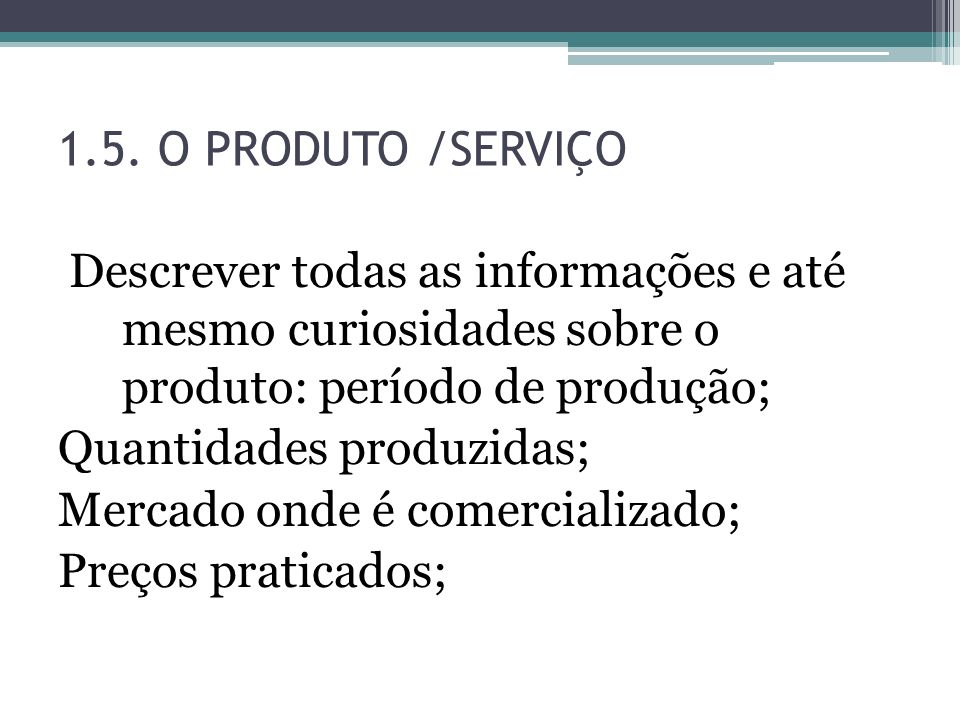 1.5. O PRODUTO /SERVIÇO Descrever todas as informações e até mesmo curiosidades sobre o produto: período de produção;