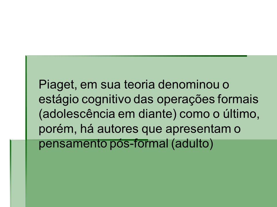 Piaget, em sua teoria denominou o estágio cognitivo das operações formais (adolescência em diante) como o último, porém, há autores que apresentam o pensamento pós-formal (adulto)