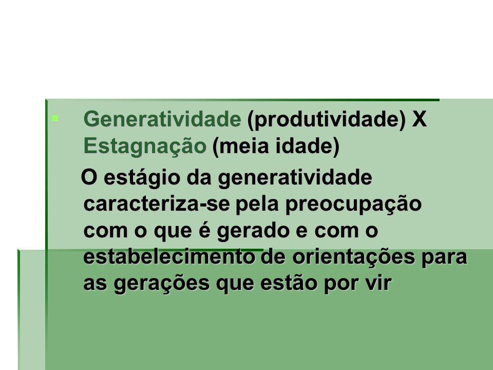 Generatividade (produtividade) X Estagnação (meia idade)