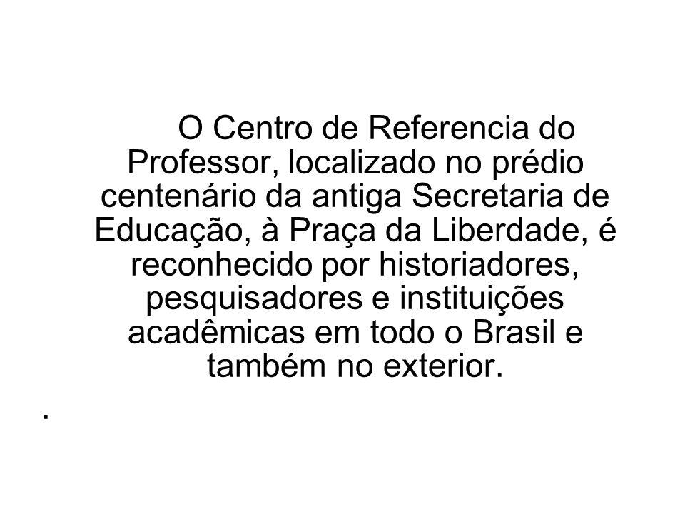O Centro de Referencia do Professor, localizado no prédio centenário da antiga Secretaria de Educação, à Praça da Liberdade, é reconhecido por historiadores, pesquisadores e instituições acadêmicas em todo o Brasil e também no exterior.