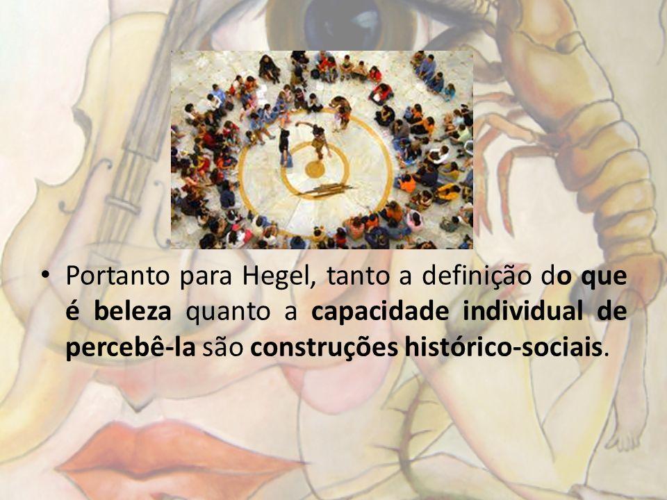 Portanto para Hegel, tanto a definição do que é beleza quanto a capacidade individual de percebê-la são construções histórico-sociais.