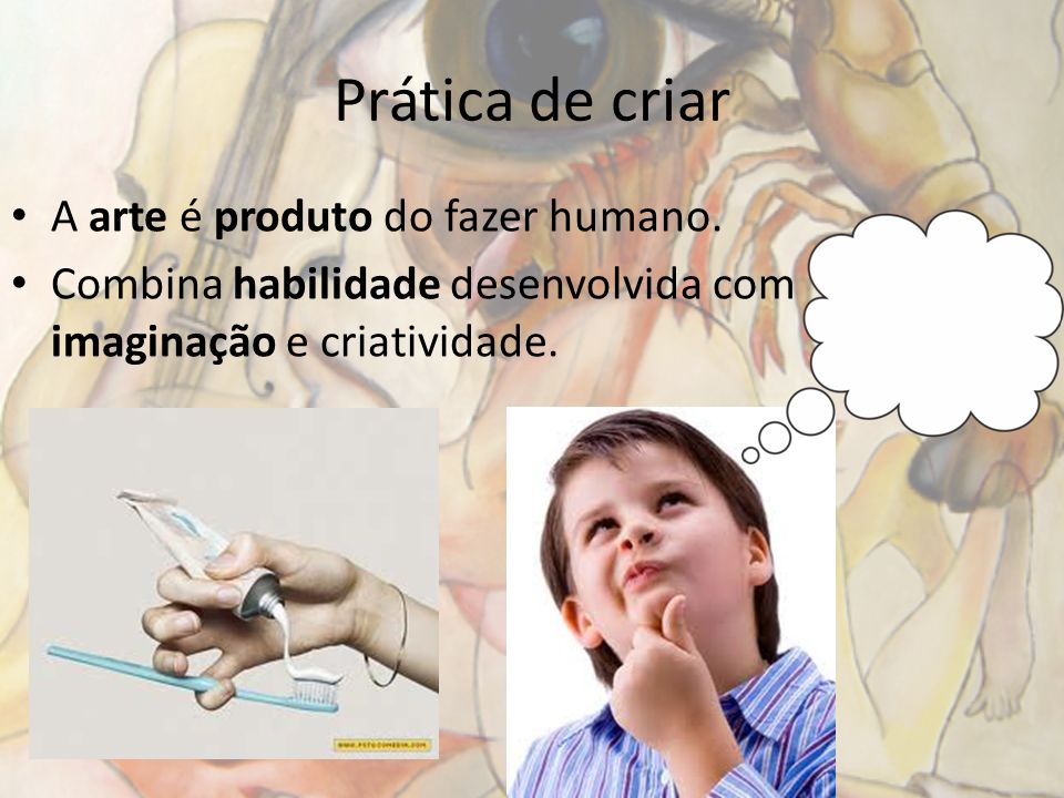 Prática de criar A arte é produto do fazer humano.