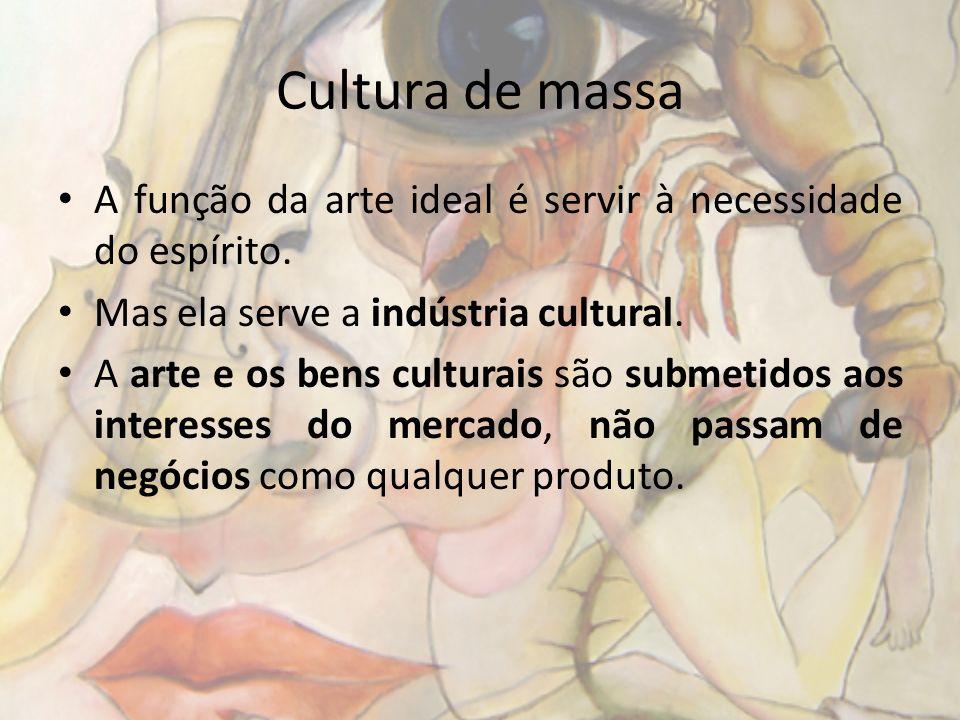 Cultura de massa A função da arte ideal é servir à necessidade do espírito. Mas ela serve a indústria cultural.