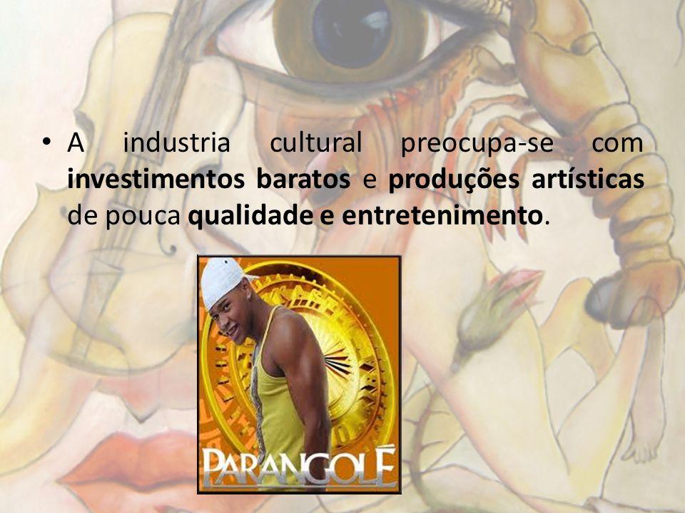 A industria cultural preocupa-se com investimentos baratos e produções artísticas de pouca qualidade e entretenimento.
